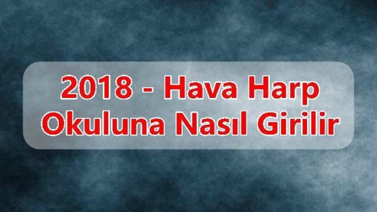 2018 – Hava Harp Okuluna Nasıl Girilir