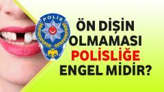 Ön Dişin Olmaması Polisliğe Engel Midir?